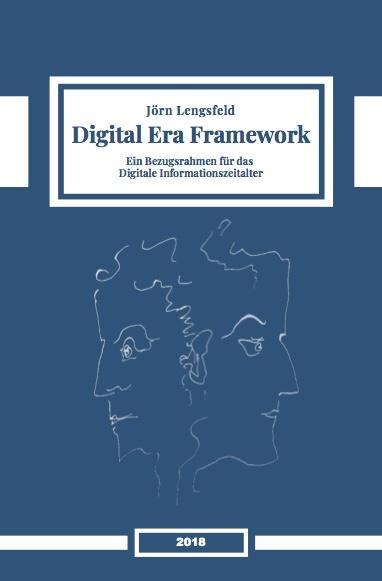 Digital Era Framework. Ein Bezugsrahmen für das digitale Informationszeitalter.Dr. Dr. Jörn Lengsfeld